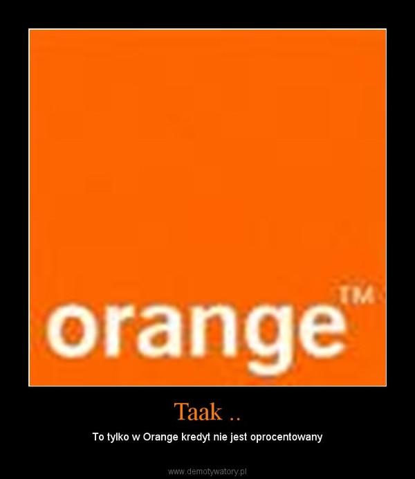 Taak .. – To tylko w Orange kredyt nie jest oprocentowany
