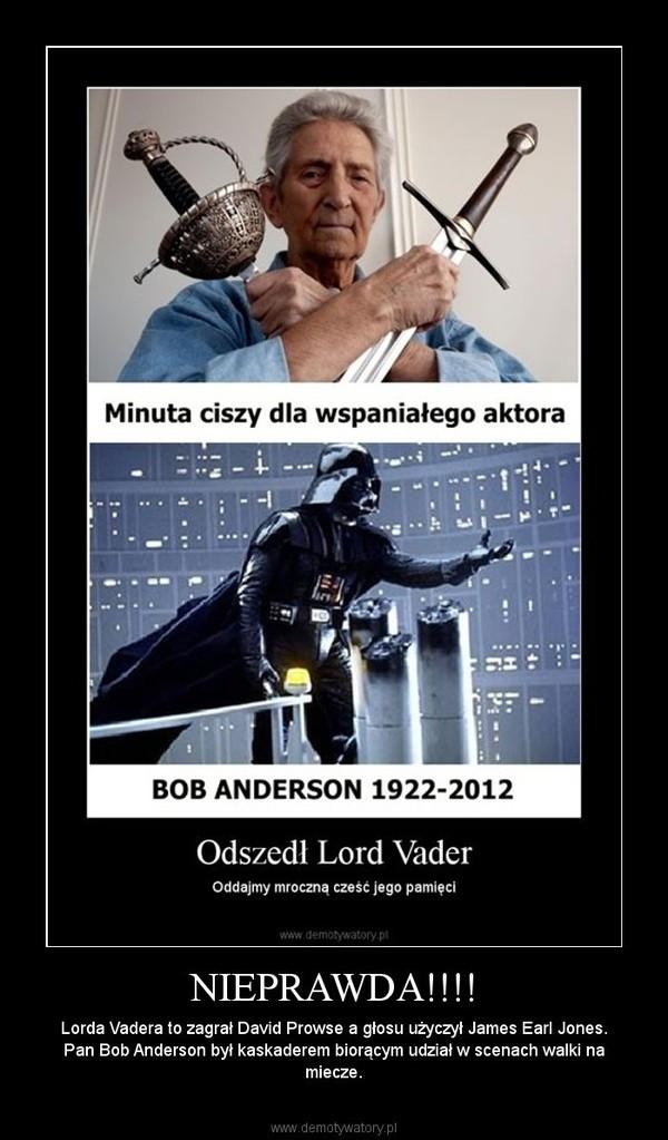 NIEPRAWDA!!!! – Lorda Vadera to zagrał David Prowse a głosu użyczył James Earl Jones. Pan Bob Anderson był kaskaderem biorącym udział w scenach walki na miecze.