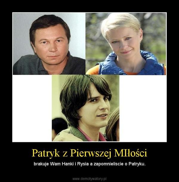 Patryk z Pierwszej MIłości – brakuje Wam Hanki i Rysia a zapomnieliscie o Patryku.