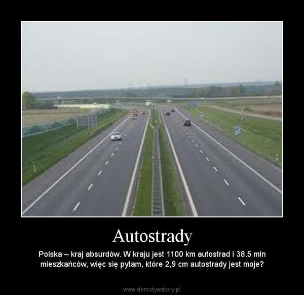 Autostrady – Polska – kraj absurdów. W kraju jest 1100 km autostrad i 38.5 mln mieszkańców, więc się pytam, które 2,9 cm autostrady jest moje?