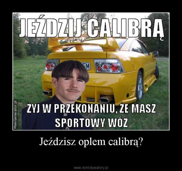 Jeździsz oplem calibrą? –