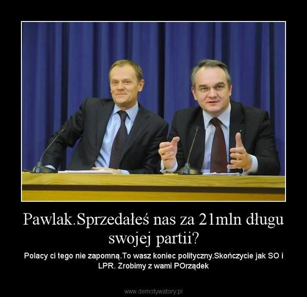 Pawlak.Sprzedałeś nas za 21mln długu swojej partii? – Polacy ci tego nie zapomną.To wasz koniec polityczny.Skończycie jak SO i LPR. Zrobimy z wami POrządek