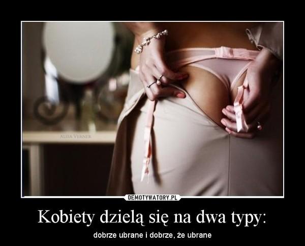 Kobiety dzielą się na dwa typy: – dobrze ubrane i dobrze, że ubrane