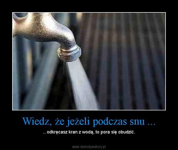 Wiedz, że jeżeli podczas snu ... – .. odkręcasz kran z wodą, to pora się obudzić.