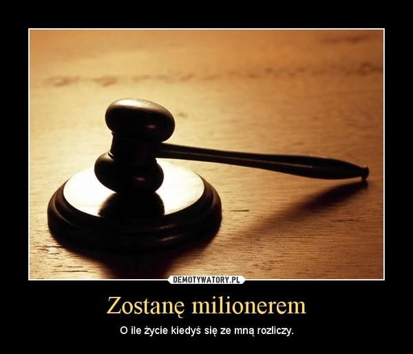 Zostanę milionerem – O ile życie kiedyś się ze mną rozliczy.