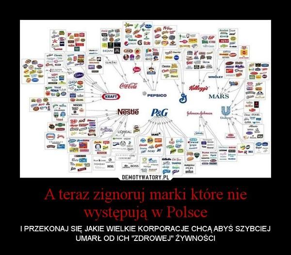 """A teraz zignoruj marki które nie występują w Polsce – I PRZEKONAJ SIĘ JAKIE WIELKIE KORPORACJE CHCĄ ABYŚ SZYBCIEJ UMARŁ OD ICH """"ZDROWEJ"""" ŻYWNOŚCI"""