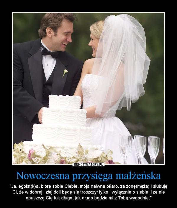 """Nowoczesna przysięga małżeńska – """"Ja, egoist(k)a, biorę sobie Ciebie, moja naiwna ofiaro, za żonę(męża) i ślubuję Ci, że w dobrej i złej doli będę się troszczył tylko i wyłącznie o siebie, i że nie opuszczę Cię tak długo, jak długo będzie mi z Tobą wygodnie."""""""