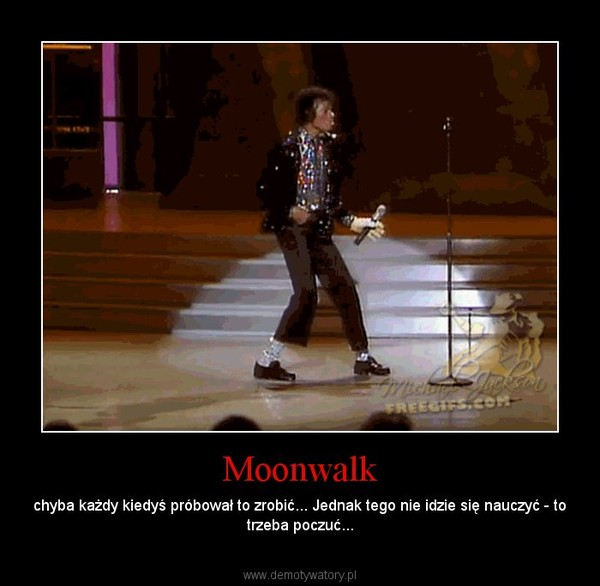 Moonwalk – chyba każdy kiedyś próbował to zrobić... Jednak tego nie idzie się nauczyć - to trzeba poczuć...