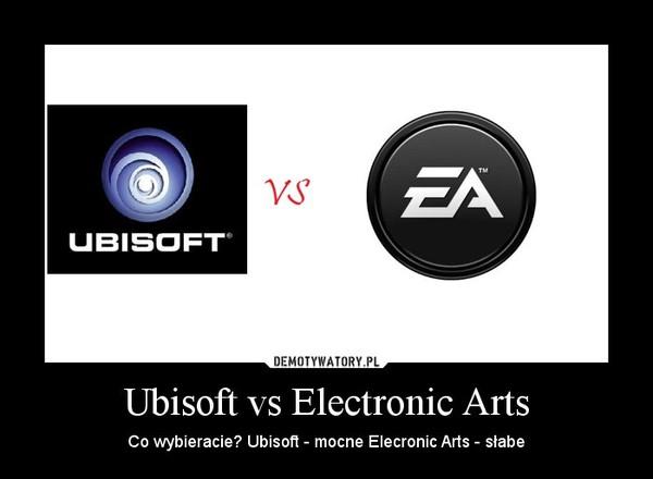 Ubisoft vs Electronic Arts – Co wybieracie? Ubisoft - mocne Elecronic Arts - słabe