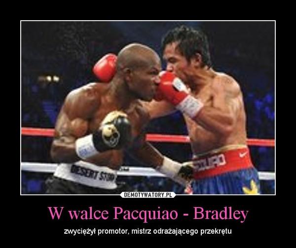 W walce Pacquiao - Bradley – zwyciężył promotor, mistrz odrażającego przekrętu