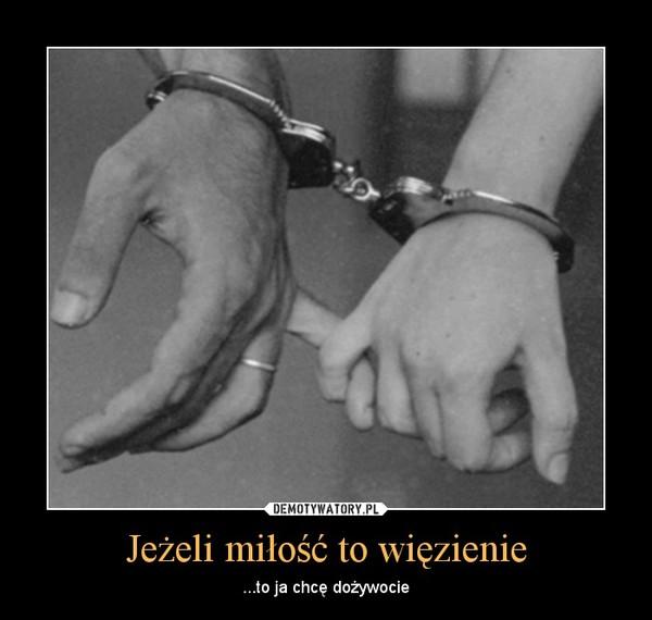 Jeżeli miłość to więzienie – ...to ja chcę dożywocie