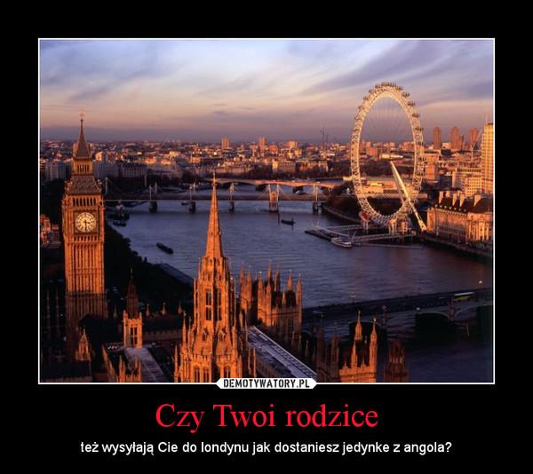 Czy Twoi rodzice – też wysyłają Cie do londynu jak dostaniesz jedynke z angola?
