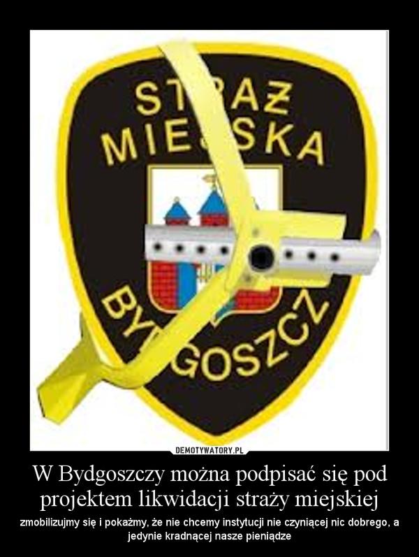 W Bydgoszczy można podpisać się pod projektem likwidacji straży miejskiej – zmobilizujmy się i pokażmy, że nie chcemy instytucji nie czyniącej nic dobrego, a jedynie kradnącej nasze pieniądze