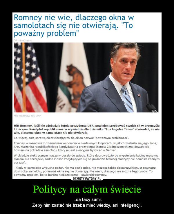 Politycy na całym świecie – ...są tacy sami.Żeby nim zostać nie trzeba mieć wiedzy, ani inteligencji.