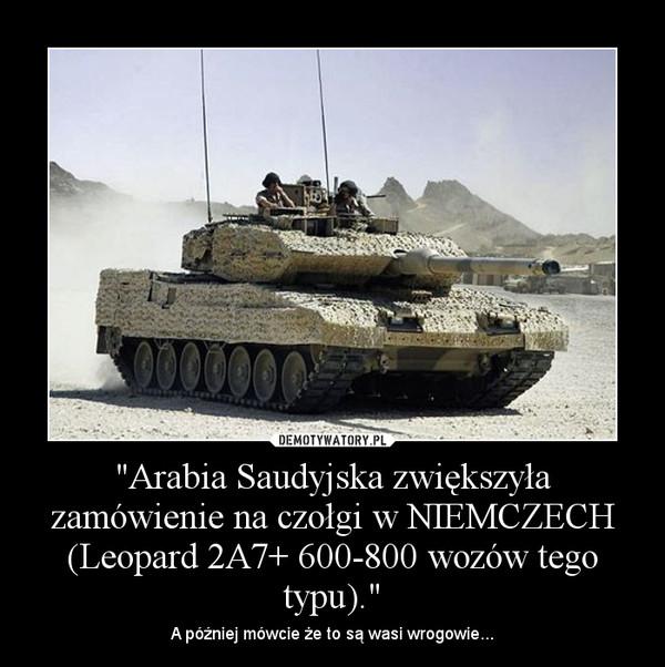 """""""Arabia Saudyjska zwiększyła zamówienie na czołgi w NIEMCZECH (Leopard 2A7+ 600-800 wozów tego typu)."""" – A później mówcie że to są wasi wrogowie..."""
