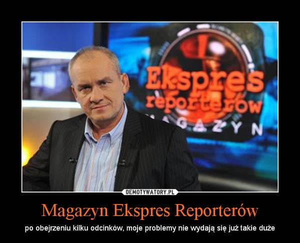 Magazyn Ekspres Reporterów – po obejrzeniu kilku odcinków, moje problemy nie wydają się już takie duże