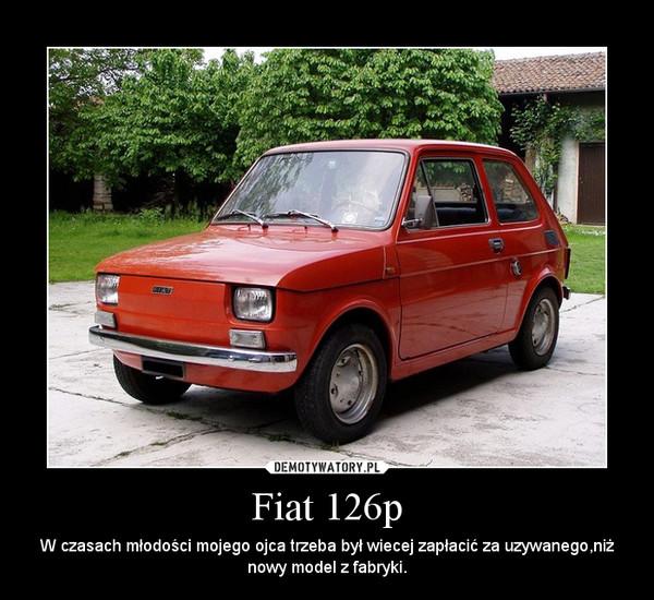 Fiat 126p – W czasach młodości mojego ojca trzeba był wiecej zapłacić za uzywanego,niż nowy model z fabryki.