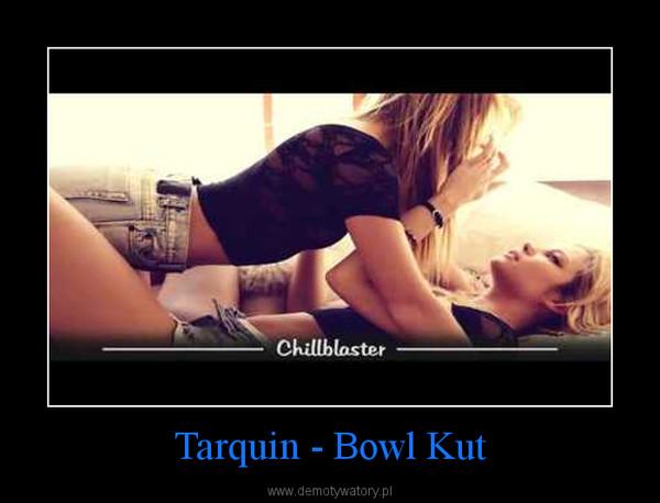 Tarquin - Bowl Kut –
