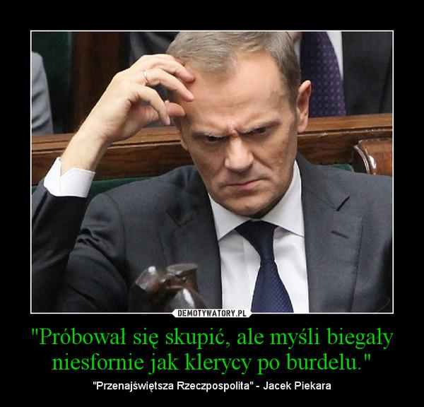 """""""Próbował się skupić, ale myśli biegały niesfornie jak klerycy po burdelu."""" – """"Przenajświętsza Rzeczpospolita"""" - Jacek Piekara"""
