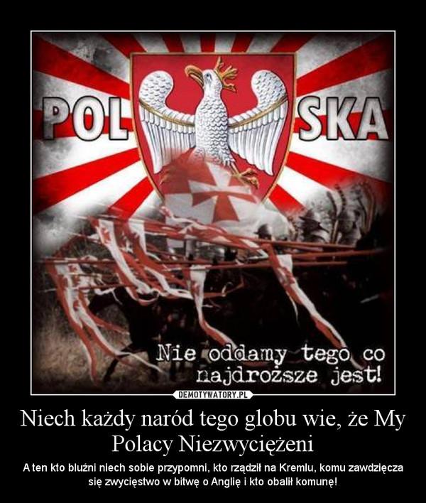Niech każdy naród tego globu wie, że My Polacy Niezwyciężeni – A ten kto bluźni niech sobie przypomni, kto rządził na Kremlu, komu zawdzięcza się zwycięstwo w bitwę o Anglię i kto obalił komunę!