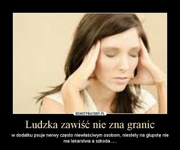 Ludzka zawiÅÄ nie zna granic â w dodatku psuje nerwy czÄsto niewÅaÅciwym osobom, niestety na gÅupotÄ nie ma lekarstwa a szkoda.....