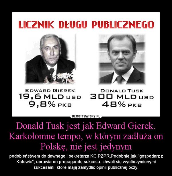 """Donald Tusk jest jak Edward Gierek. Karkołomne tempo, w którym zadłuża on Polskę, nie jest jedynym – podobieństwem do dawnego I sekretarza KC PZPR.Podobnie jak """"gospodarz z Katowic"""", uprawia on propagandę sukcesu: chwali się wyolbrzymionymi sukcesami, które mają zamydlić opinii publicznej oczy."""