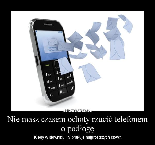Nie masz czasem ochoty rzucić telefonem o podłogę – Kiedy w słowniku T9 brakuje najprostszych słów?