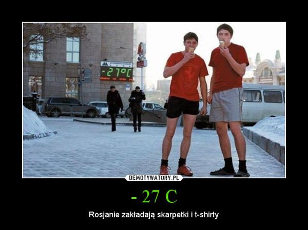- 27 C – Rosjanie zakładają skarpetki i t-shirty