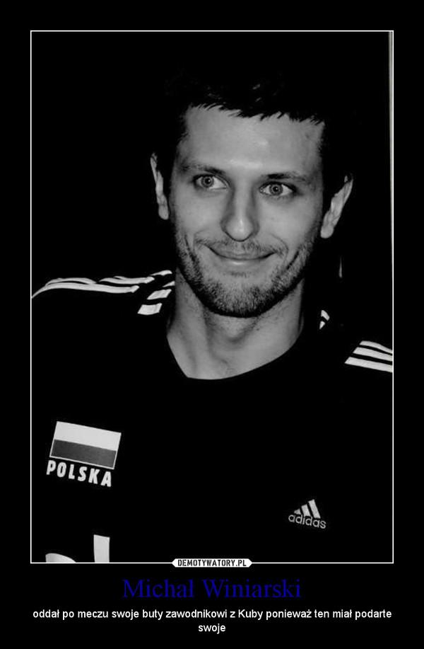 Michał Winiarski – oddał po meczu swoje buty zawodnikowi z Kuby ponieważ ten miał podarte swoje