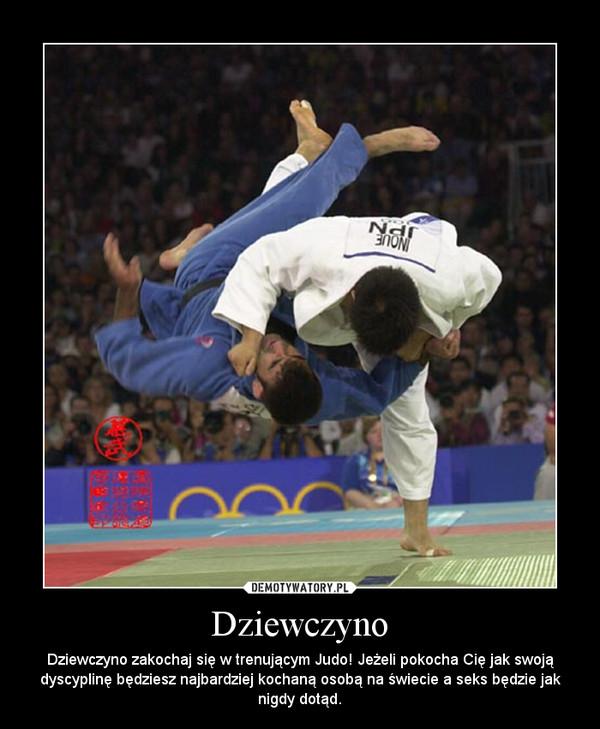 Dziewczyno – Dziewczyno zakochaj się w trenującym Judo! Jeżeli pokocha Cię jak swoją dyscyplinę będziesz najbardziej kochaną osobą na świecie a seks będzie jak nigdy dotąd.