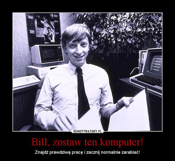 Bill, zostaw ten komputer! – Znajdź prawdziwą pracę i zacznij normalnie zarabiać!