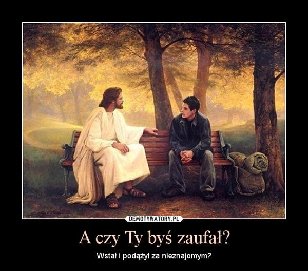 A czy Ty byś zaufał? – Wstał i podążył za nieznajomym?