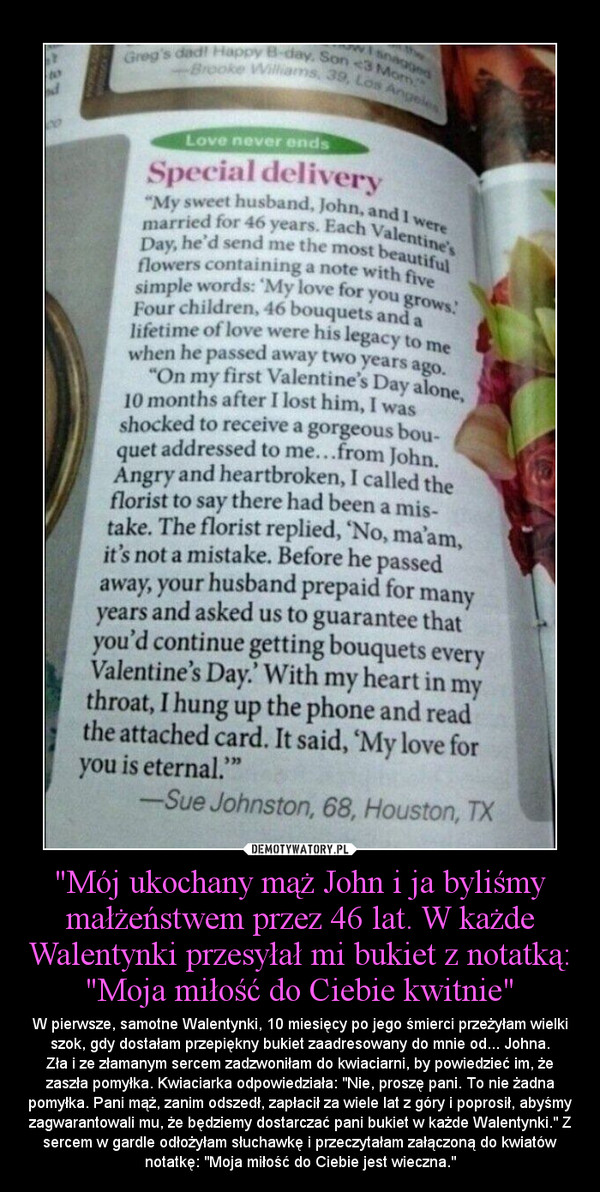 """""""Mój ukochany mąż John i ja byliśmy małżeństwem przez 46 lat. W każde Walentynki przesyłał mi bukiet z notatką: """"Moja miłość do Ciebie kwitnie"""" – W pierwsze, samotne Walentynki, 10 miesięcy po jego śmierci przeżyłam wielki szok, gdy dostałam przepiękny bukiet zaadresowany do mnie od... Johna.Zła i ze złamanym sercem zadzwoniłam do kwiaciarni, by powiedzieć im, że zaszła pomyłka. Kwiaciarka odpowie"""