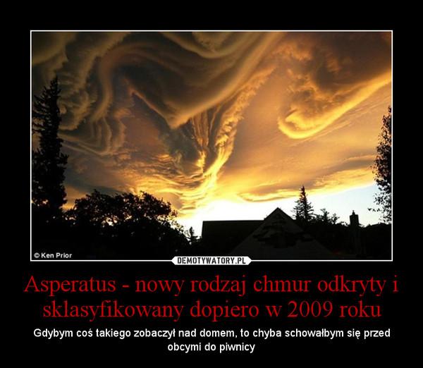 Asperatus - nowy rodzaj chmur odkryty i sklasyfikowany dopiero w 2009 roku – Gdybym coś takiego zobaczył nad domem, to chyba schowałbym się przed obcymi do piwnicy
