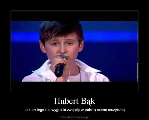 Hubert Bąk – Jak on tego nie wygra to zwątpię w polską scenę muzyczną