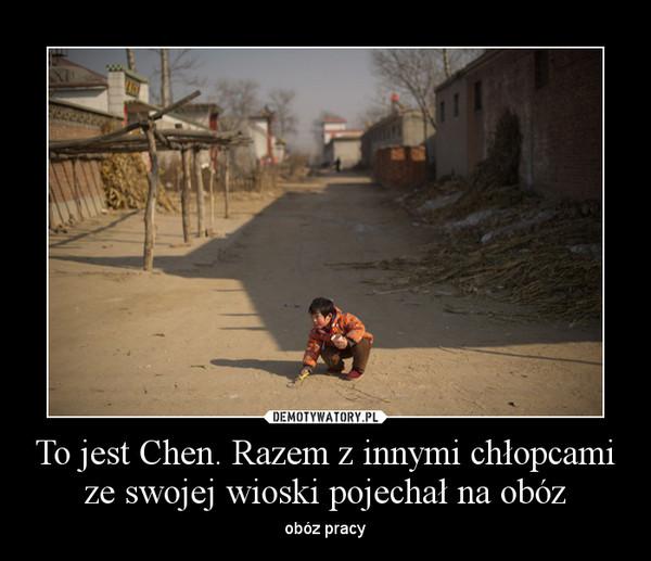To jest Chen. Razem z innymi chłopcami ze swojej wioski pojechał na obóz – obóz pracy