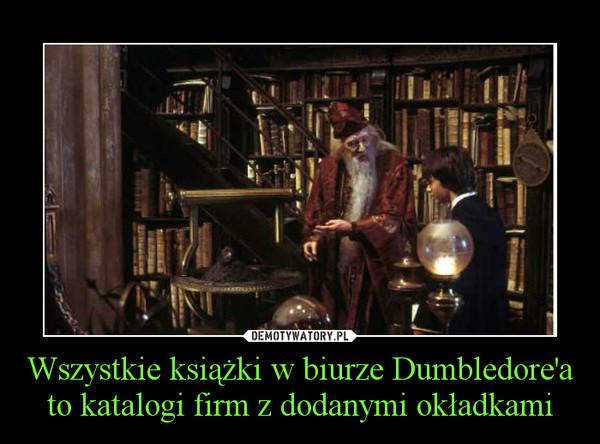 Wszystkie książki w biurze Dumbledore'a to katalogi firm z dodanymi okładkami –