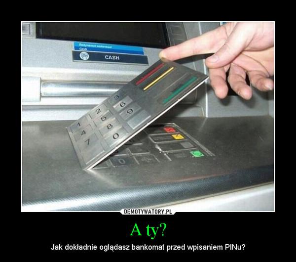A ty? – Jak dokładnie oglądasz bankomat przed wpisaniem PINu?