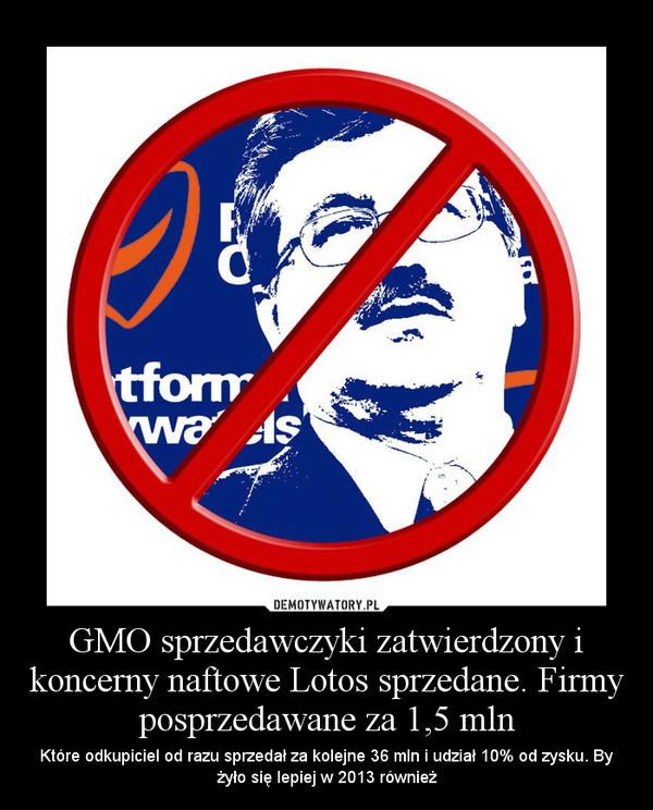GMO sprzedawczyki zatwierdzony i koncerny naftowe Lotos sprzedane. Firmy posprzedawane za 1,5 mln – Które odkupiciel od razu sprzedał za kolejne 36 mln i udział 10% od zysku. By żyło się lepiej w 2013 również