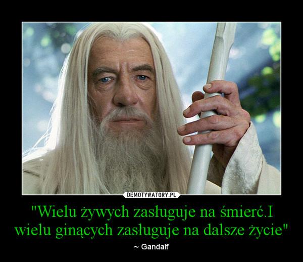 """""""Wielu żywych zasługuje na śmierć.I wielu ginących zasługuje na dalsze życie"""" – ~ Gandalf"""