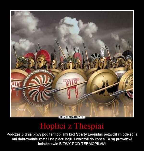 Hoplici z Thespiai – Podczas 3 dńia bitwy pod termopilami król Sparty Leonidas pozwolił im odejść  a oni dobrowolnie zostali na placu boju  i walczyli do końca To są prawdziwi bohaterowie BITWY POD TERMOPILAMI