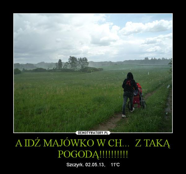 A IDŹ MAJÓWKO W CH...  Z TAKĄ POGODĄ!!!!!!!!!! – Szczyrk. 02.05.13,    11\'C