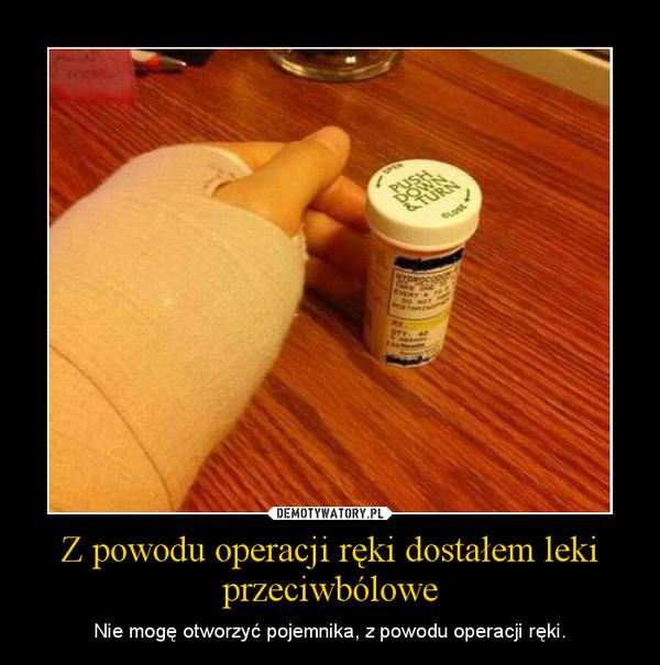 Z powodu operacji ręki dostałem leki przeciwbólowe – Nie mogę otworzyć pojemnika, z powodu operacji ręki.