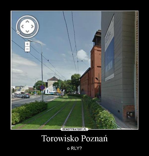 Torowisko Poznań – o RLY?