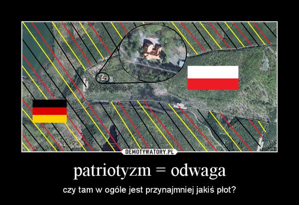 patriotyzm = odwaga – czy tam w ogóle jest przynajmniej jakiś płot?