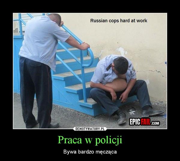 Praca w policji – Bywa bardzo męcząca