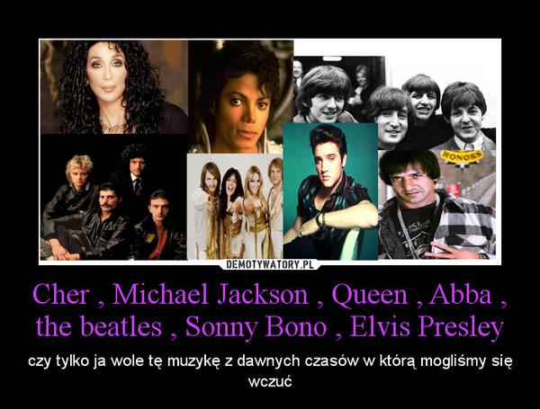 Cher , Michael Jackson , Queen , Abba , the beatles , Sonny Bono , Elvis Presley – czy tylko ja wole tę muzykę z dawnych czasów w którą mogliśmy się wczuć