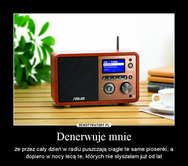 Denerwuje mnie – że przez cały dzień w radiu puszczają ciągle te same piosenki, a dopiero w nocy lecą te, których nie słyszałam już od lat