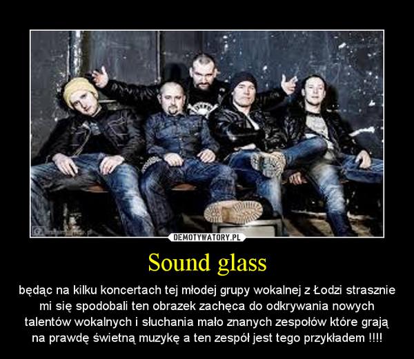 Sound glass – będąc na kilku koncertach tej młodej grupy wokalnej z Łodzi strasznie mi się spodobali ten obrazek zachęca do odkrywania nowych talentów wokalnych i słuchania mało znanych zespołów które grają na prawdę świetną muzykę a ten zespół jest tego przykładem !!!!
