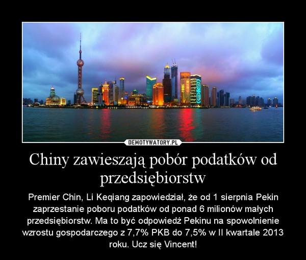 Chiny zawieszają pobór podatków od przedsiębiorstw – Premier Chin, Li Keqiang zapowiedział, że od 1 sierpnia Pekin zaprzestanie poboru podatków od ponad 6 milionów małych przedsiębiorstw. Ma to być odpowiedź Pekinu na spowolnienie wzrostu gospodarczego z 7,7% PKB do 7,5% w II kwartale 2013 roku. Ucz się Vincent!